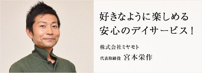 好きなように楽しめる 安心のデイサービス! 株式会社ミヤモト 代表取締役 宮本栄作
