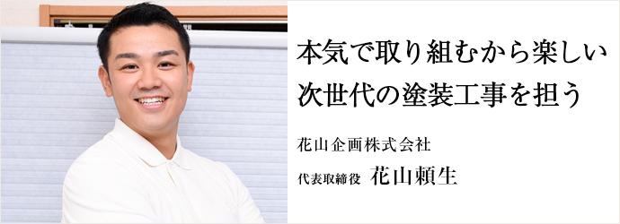本気で取り組むから楽しい 次世代の塗装工事を担う 花山企画株式会社 代表取締役 花山頼生