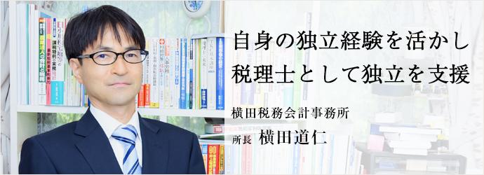 自身の独立経験を活かし 税理士として独立を支援 横田税務会計事務所 所長 横田道仁
