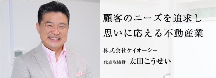 顧客のニーズを追求し 思いに応える不動産業 株式会社ケイオーシー 代表取締役 太田こうせい