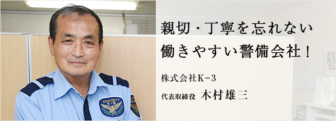 親切・丁寧を忘れない 働きやすい警備会社! 株式会社K-3 代表取締役 木村雄三