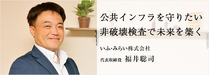 公共インフラを守りたい 非破壊検査で未来を築く いふ・みらい株式会社 代表取締役 福井聡司