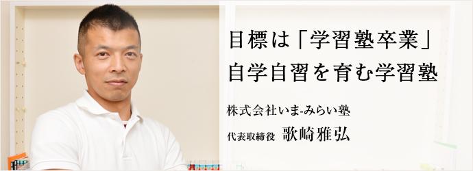 目標は「学習塾卒業」 自学自習を育む学習塾 株式会社いま-みらい塾 代表取締役 歌崎雅弘