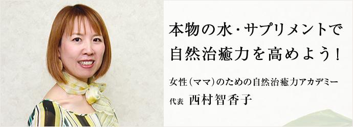 本物の水・サプリメントで 自然治癒力を高めよう! 女性(ママ)のための自然治癒力アカデミー 代表 西村智香子