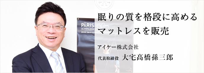 眠りの質を格段に高める マットレスを販売 アイケー株式会社 代表取締役 大宅髙橋孫三郎