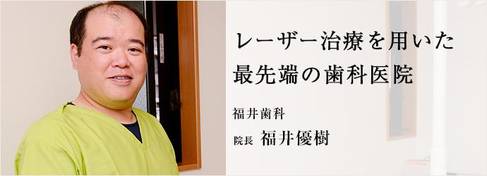 レーザー治療を用いた 最先端の歯科医院 福井歯科 院長 福井優樹