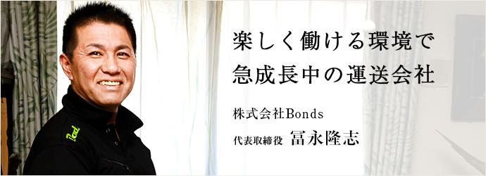 楽しく働ける環境で 急成長中の運送会社 株式会社Bonds 代表取締役 冨永隆志