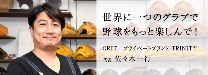 世界に一つのグラブで 野球をもっと楽しんで! GRIT/プライベートブランド TRINITY 代表 佐々木一行