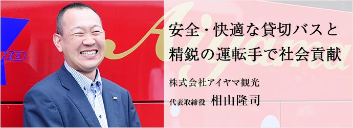 安全・快適な貸切バスと 精鋭の運転手で社会貢献 株式会社アイヤマ観光 代表取締役 相山隆司