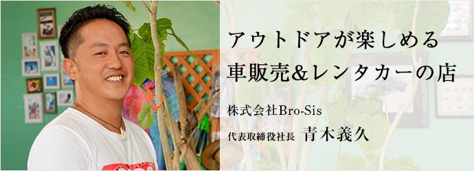 アウトドアが楽しめる 車販売&レンタカーの店 株式会社Bro-Sis 代表取締役社長 青木義久