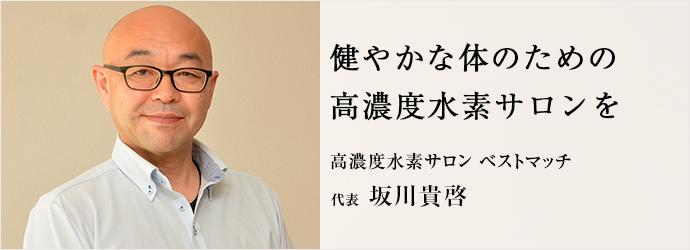 健やかな体のための 高濃度水素サロンを 高濃度水素サロン ベストマッチ 代表 坂川貴啓