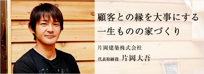 顧客との縁を大事にする 一生ものの家づくり 片岡建築株式会社 代表取締役 片岡大吾