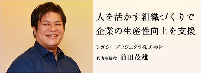 人を活かす組織づくりで 企業の生産性向上を支援 レガシープロジェクツ株式会社 代表取締役 前田茂雄
