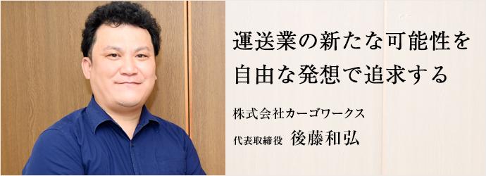 運送業の新たな可能性を 自由な発想で追求する 株式会社カーゴワークス 代表取締役 後藤和弘
