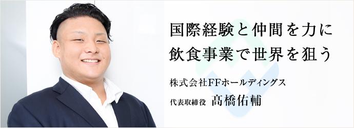 国際経験と仲間を力に 飲食事業で世界を狙う 株式会社FFホールディングス 代表取締役 髙橋佑輔