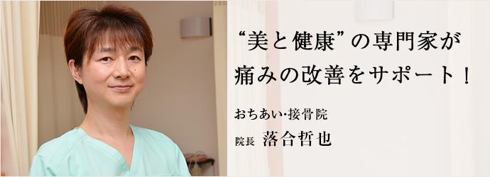 """""""美と健康""""の専門家が 痛みの改善をサポート! おちあい・接骨院 院長 落合哲也"""