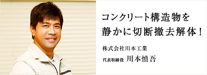 コンクリート構造物を 静かに切断撤去解体! 株式会社川本工業 代表取締役 川本慎吾