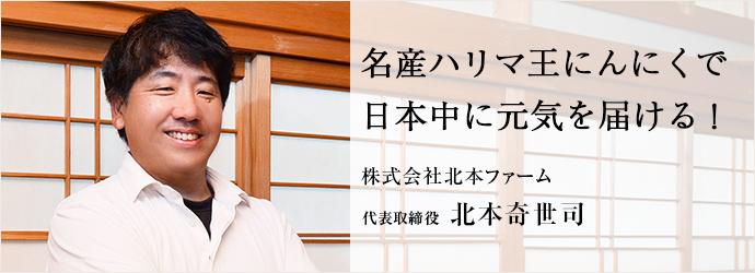 名産ハリマ王にんにくで 日本中に元気を届ける! 株式会社北本ファーム 代表取締役 北本奇世司