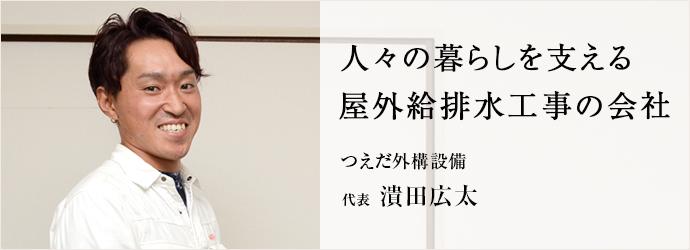 人々の暮らしを支える 屋外給排水工事の会社 つえだ外構設備 代表 潰田広太