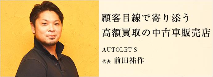 顧客目線で寄り添う 高額買取の中古車販売店 AUTOLET'S 代表 前田祐作