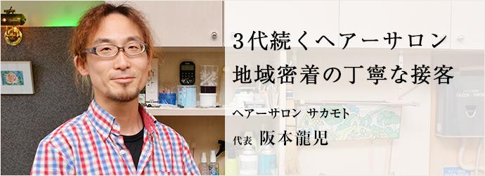 3代続くヘアーサロン 地域密着の丁寧な接客 ヘアーサロン サカモト 代表 阪本龍児