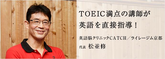 TOEIC満点の講師が 英語を直接指導! 英語脳クリニックCATCH/ライレージム京都 代表 松並修