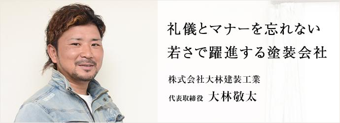 礼儀とマナーを忘れない 若さで躍進する塗装会社 株式会社大林建装工業 代表取締役 大林敬太