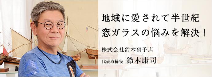地域に愛されて半世紀 窓ガラスの悩みを解決! 株式会社鈴木硝子店 代表取締役 鈴木康司