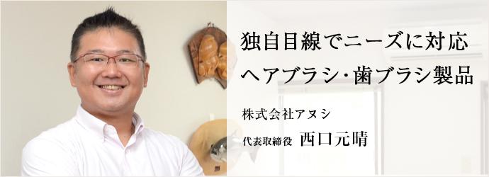 独自目線でニーズに対応 ヘアブラシ・歯ブラシ製品 株式会社アヌシ 代表取締役 西口元晴