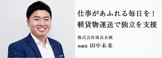 仕事があふれる毎日を! 軽貨物運送で独立を支援 株式会社成長企画 取締役 田中未来