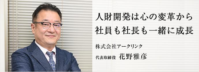 人財開発は心の変革から 社員も社長も一緒に成長 株式会社アークリンク 代表取締役 花野雅彦