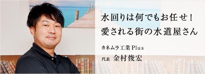 水回りは何でもお任せ! 愛される街の水道屋さん カネムラ工業Plus 代表 金村俊宏