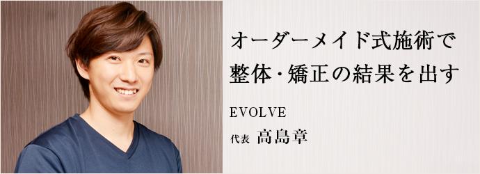 オーダーメイド式施術で 整体・矯正の結果を出す EVOLVE 代表 高島章