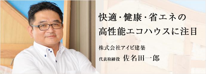 快適・健康・省エネの 高性能エコハウスに注目 株式会社アイビ建築 代表取締役 佐名田一郎