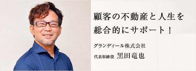 顧客の不動産と人生を 総合的にサポート! グランディール株式会社 代表取締役 黒田竜也