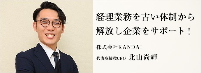 経理業務を古い体制から 解放し企業をサポート! 株式会社KANDAI 代表取締役CEO 北山尚輝