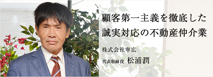 顧客第一主義を徹底した 誠実対応の不動産仲介業 株式会社寧広 代表取締役 松浦潤