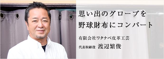 思い出のグローブを 野球財布にコンバート 有限会社ワタナベ皮革工芸 代表取締役 渡辺繁俊