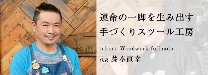 運命の一脚を生み出す 手づくりスツール工房 tukuru Woodwork fujimoto 代表 藤本直幸