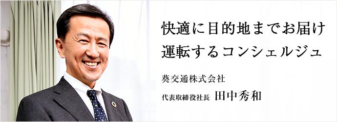 快適に目的地までお届け 運転するコンシェルジュ 葵交通株式会社 代表取締役社長 田中秀和