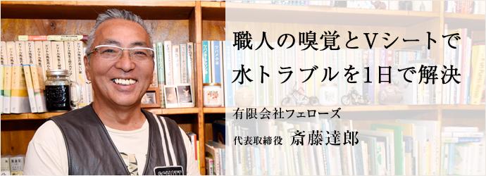 職人の嗅覚とVシートで 水トラブルを1日で解決 有限会社フェローズ 代表取締役 斎藤達郎