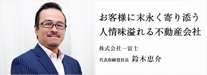 お客様に末永く寄り添う 人情味溢れる不動産会社 株式会社一富士 代表取締役社長 鈴木恵介