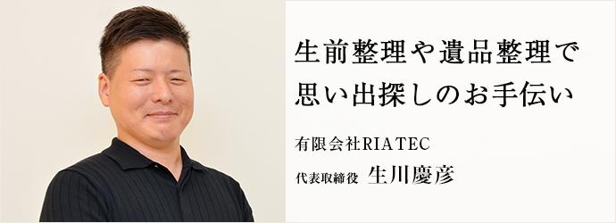 生前整理や遺品整理で 思い出探しのお手伝い 有限会社RIATEC 代表取締役 生川慶彦