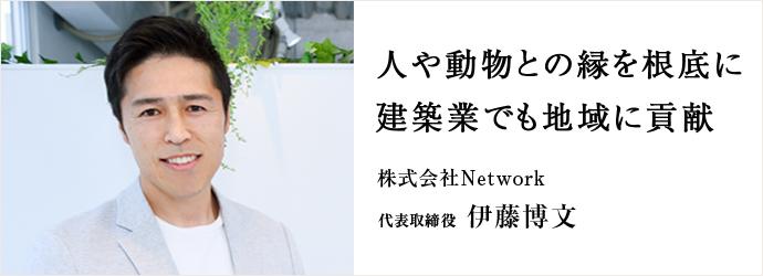 人や動物との縁を根底に 建築業でも地域に貢献 株式会社Network 代表取締役 伊藤博文