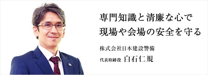 専門知識と清廉な心で 現場や会場の安全を守る 株式会社日本建設警備 代表取締役 白石仁規
