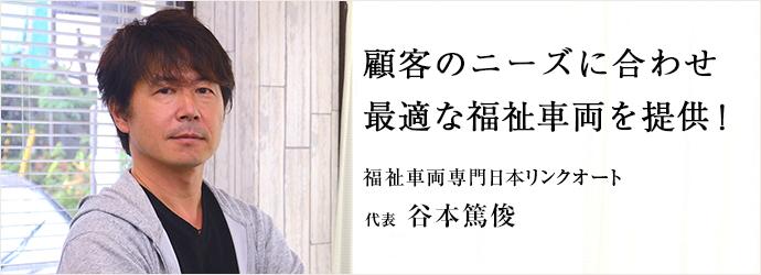 顧客のニーズに合わせ 最適な福祉車両を提供! 福祉車両専門日本リンクオート 代表 谷本篤俊