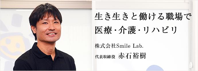 生き生きと働ける職場で 医療・介護・リハビリ 株式会社Smile Lab. 代表取締役 赤石裕樹