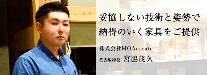 妥協しない技術と姿勢で 納得のいく家具をご提供 株式会社MOAcreate 代表取締役 宮脇茂久