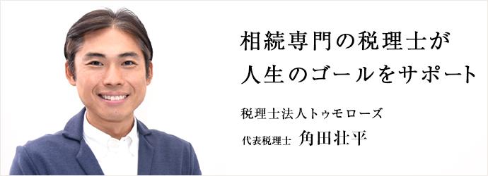 相続専門の税理士が 人生のゴールをサポート 税理士法人トゥモローズ 代表税理士 角田壮平