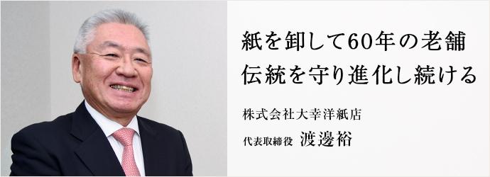 紙を卸して60年の老舗 伝統を守り進化し続ける 株式会社大幸洋紙店 代表取締役 渡邊裕
